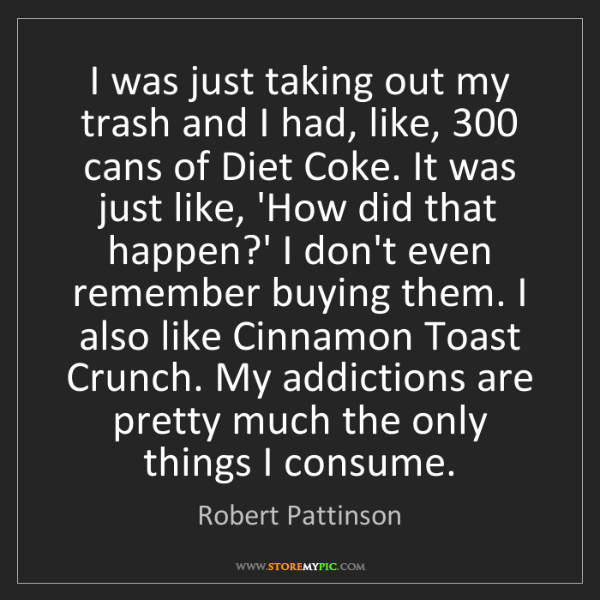 Robert Pattinson: I was just taking out my trash and I had, like, 300 cans...