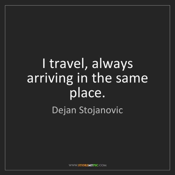 Dejan Stojanovic: I travel, always arriving in the same place.