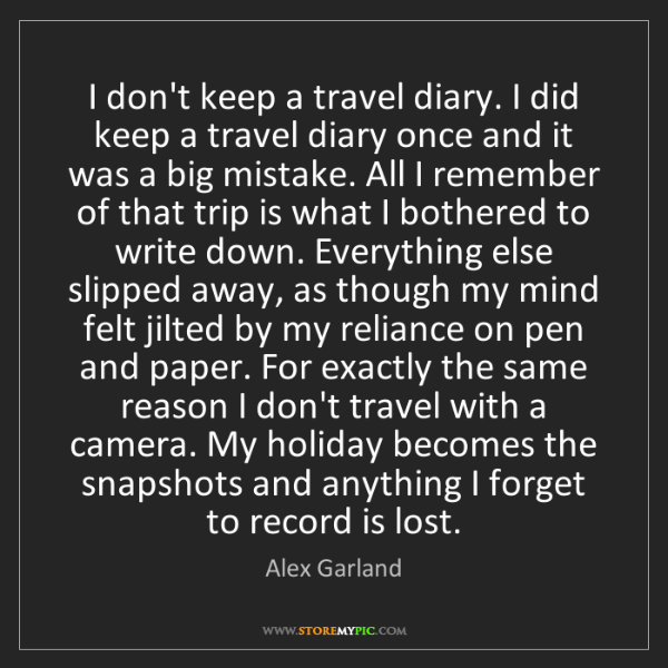 Alex Garland: I don't keep a travel diary. I did keep a travel diary...