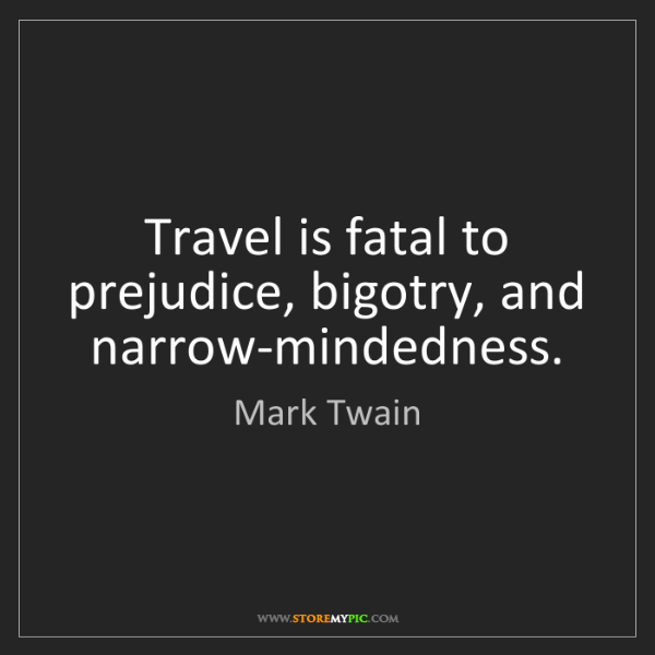 Mark Twain: Travel is fatal to prejudice, bigotry, and narrow-mindedness.