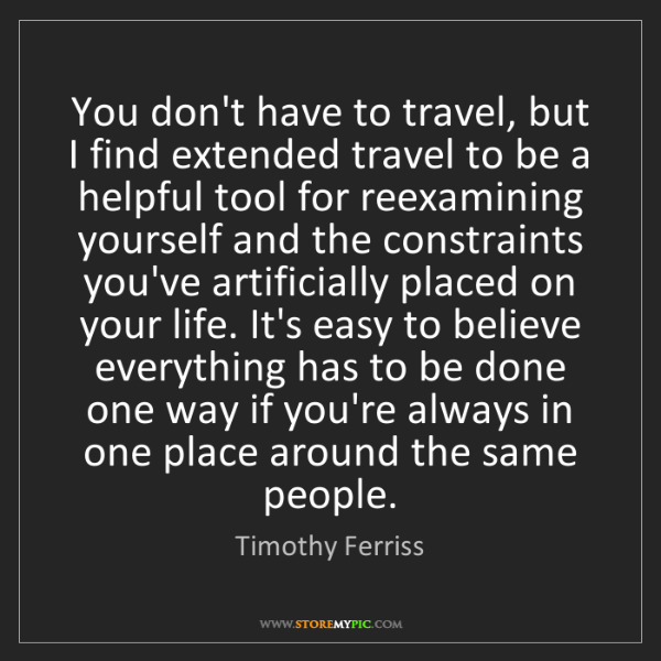 Timothy Ferriss: You don't have to travel, but I find extended travel...