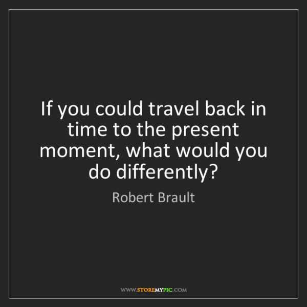 Robert Brault: If you could travel back in time to the present moment,...