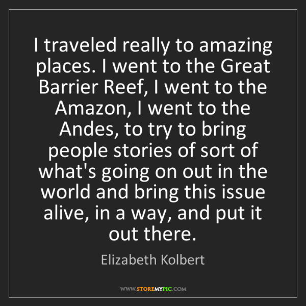 Elizabeth Kolbert: I traveled really to amazing places. I went to the Great...