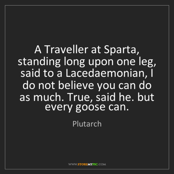 Plutarch: A Traveller at Sparta, standing long upon one leg, said...