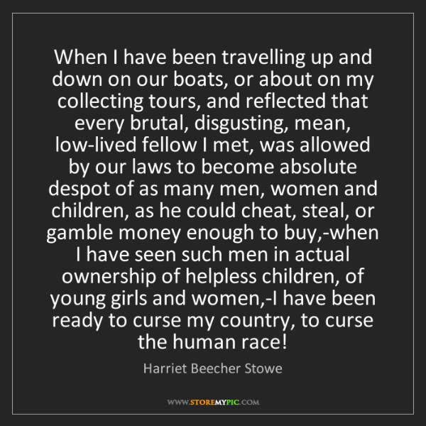 Harriet Beecher Stowe: When I have been travelling up and down on our boats,...
