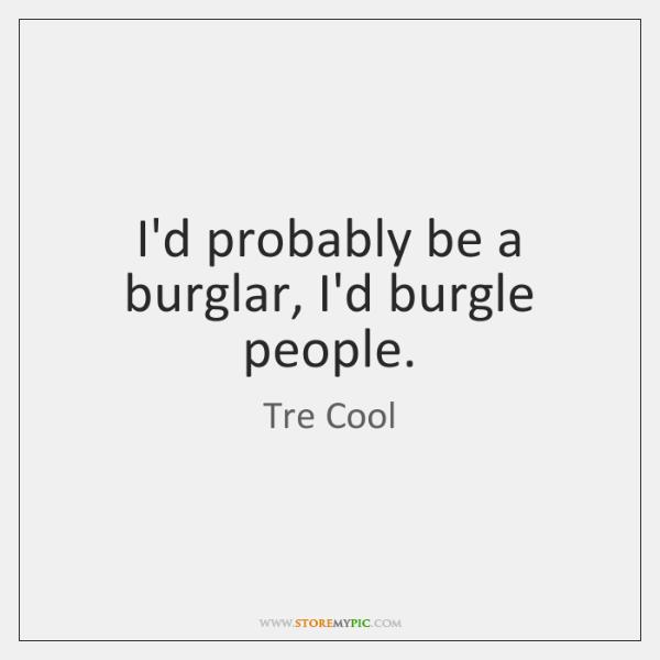 I'd probably be a burglar, I'd burgle people.