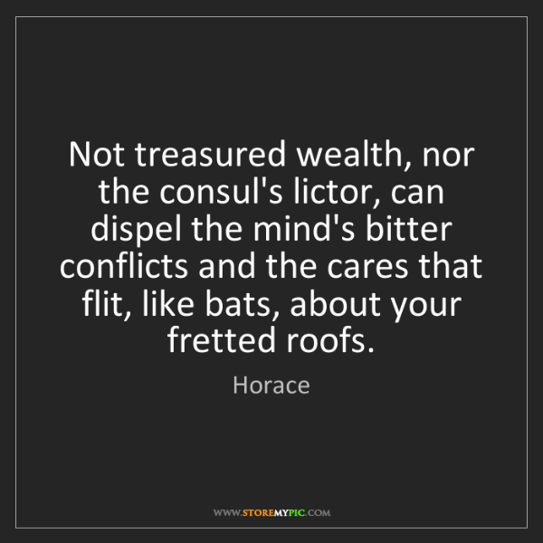 Horace: Not treasured wealth, nor the consul's lictor, can dispel...