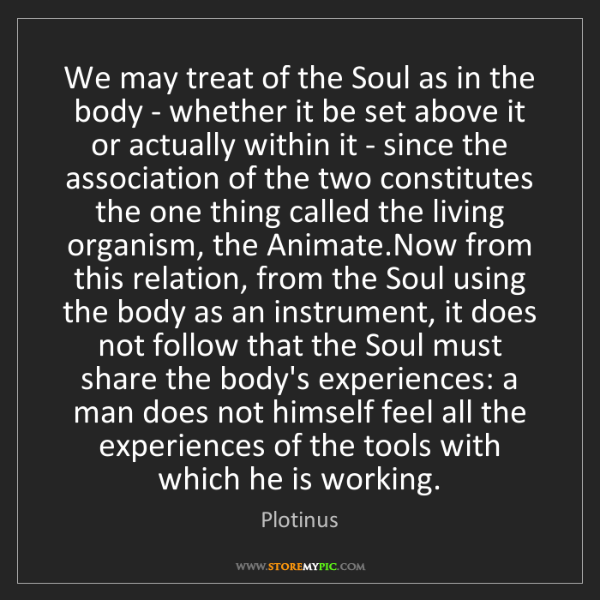Plotinus: We may treat of the Soul as in the body - whether it...