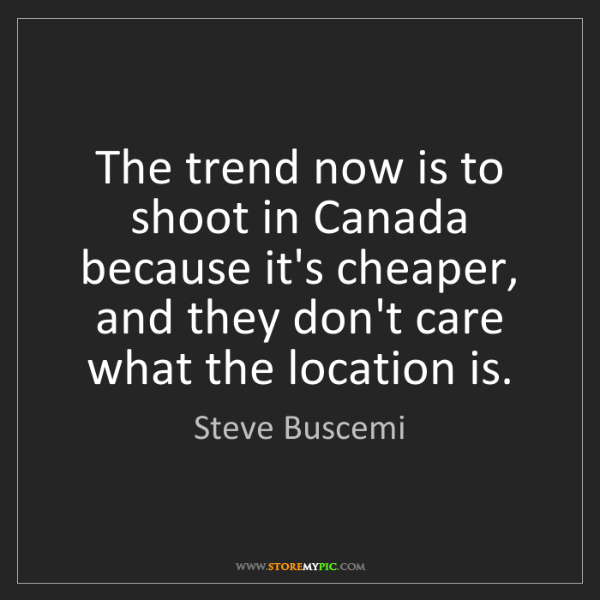 Steve Buscemi: The trend now is to shoot in Canada because it's cheaper,...