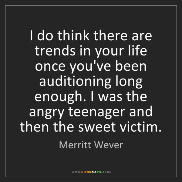 Merritt Wever: I do think there are trends in your life once you've...