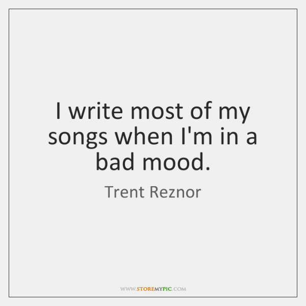 I write most of my songs when I'm in a bad mood.