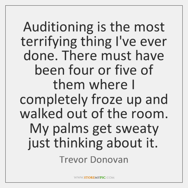 Auditioning is the most terrifying thing I've ever done. There must have ...