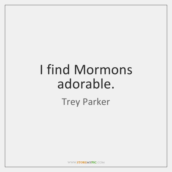 I find Mormons adorable.