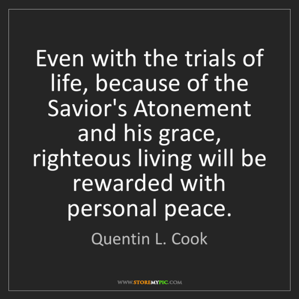 Quentin L. Cook: Even with the trials of life, because of the Savior's...