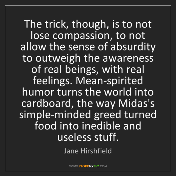 Jane Hirshfield: The trick, though, is to not lose compassion, to not...
