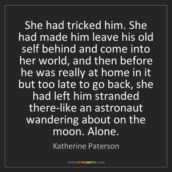 Katherine Paterson: She had tricked him. She had made him leave his old self...