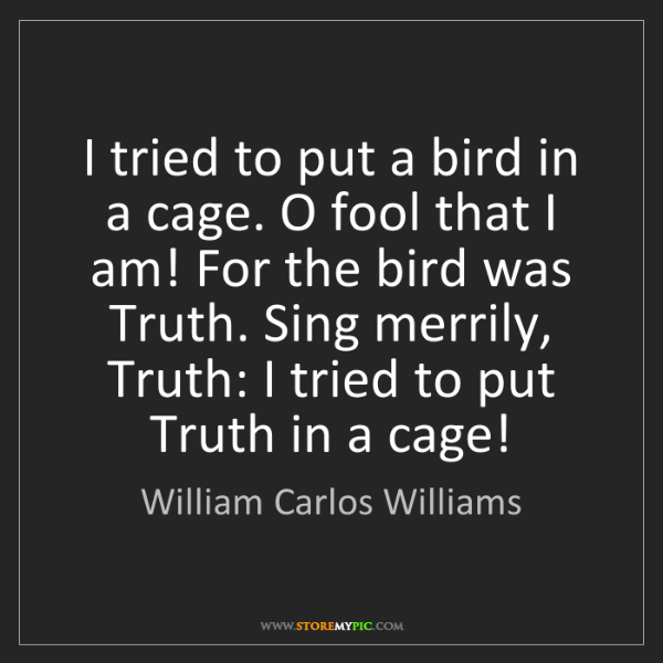 William Carlos Williams: I tried to put a bird in a cage. O fool that I am! For...
