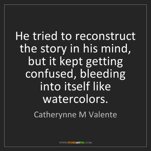 Catherynne M Valente: He tried to reconstruct the story in his mind, but it...