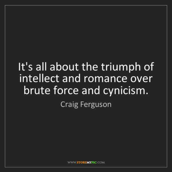Craig Ferguson: It's all about the triumph of intellect and romance over...