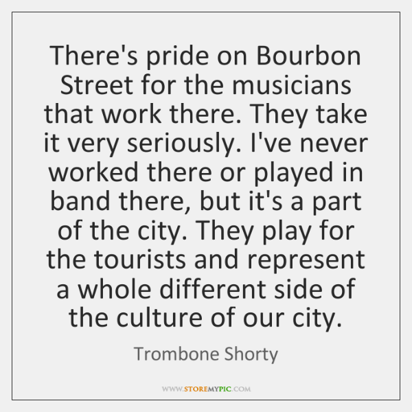 There's pride on Bourbon Street for the musicians that work there. They ...