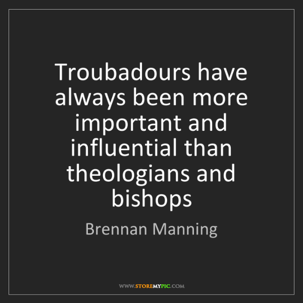 Brennan Manning: Troubadours have always been more important and influential...