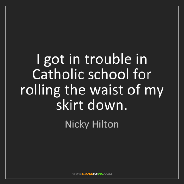 Nicky Hilton: I got in trouble in Catholic school for rolling the waist...