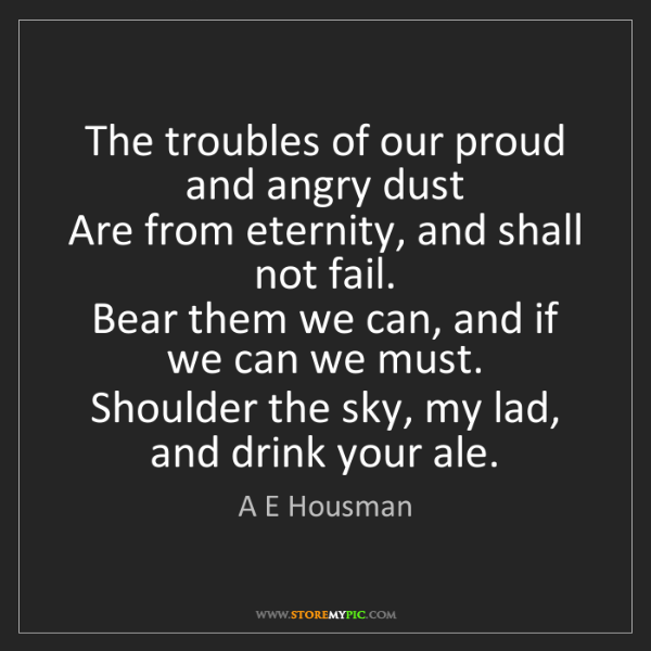 A E Housman: The troubles of our proud and angry dust   Are from eternity,...