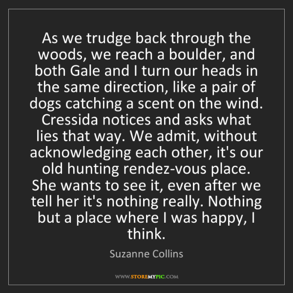 Suzanne Collins: As we trudge back through the woods, we reach a boulder,...