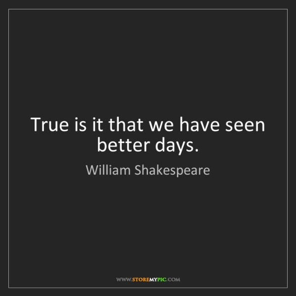 William Shakespeare: True is it that we have seen better days.