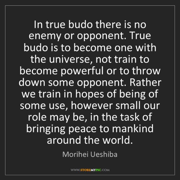 Morihei Ueshiba: In true budo there is no enemy or opponent. True budo...