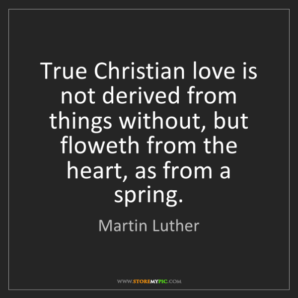 Martin Luther: True Christian love is not derived from things without,...