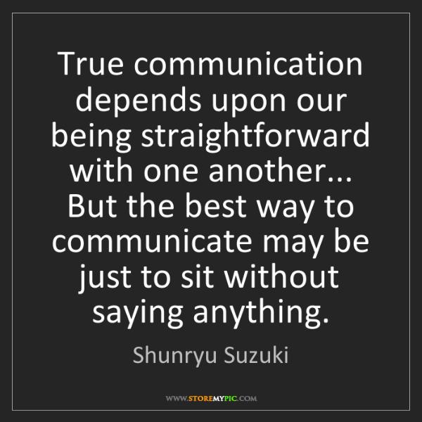 Shunryu Suzuki: True communication depends upon our being straightforward...