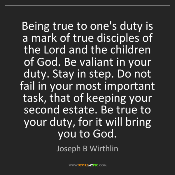 Joseph B Wirthlin: Being true to one's duty is a mark of true disciples...