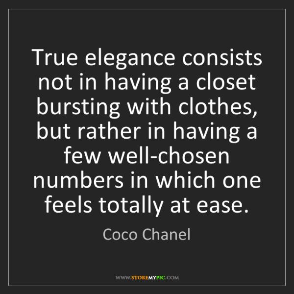 Coco Chanel: True elegance consists not in having a closet bursting...