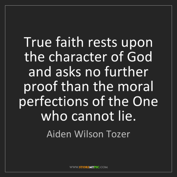 Aiden Wilson Tozer: True faith rests upon the character of God and asks no...