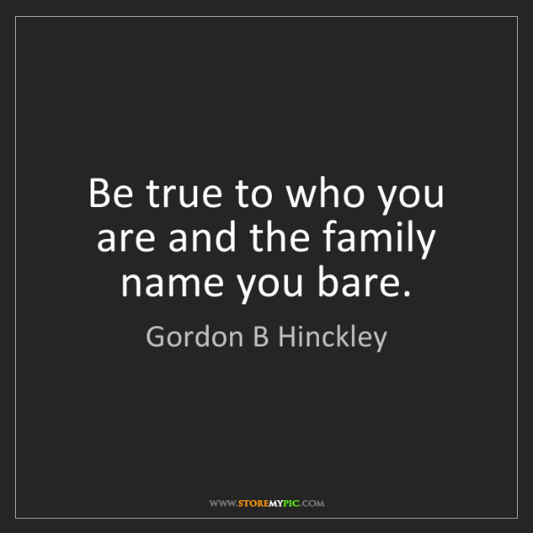 Gordon B Hinckley: Be true to who you are and the family name you bare.