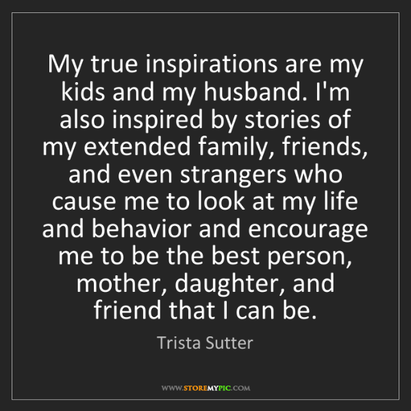 Trista Sutter: My true inspirations are my kids and my husband. I'm...