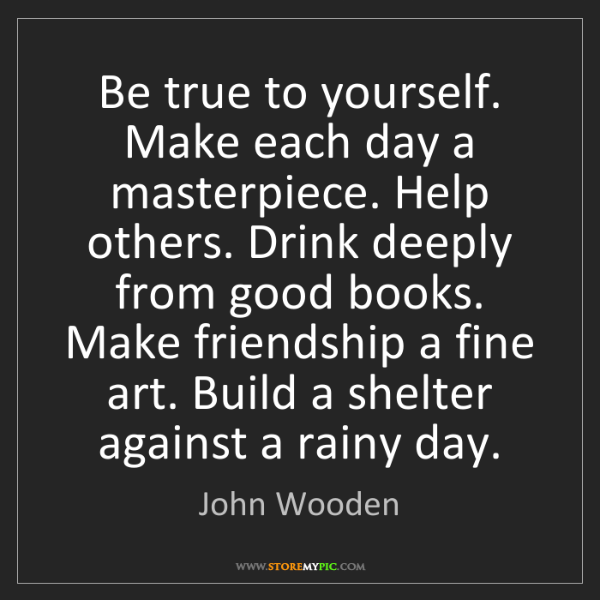 John Wooden: Be true to yourself. Make each day a masterpiece. Help...