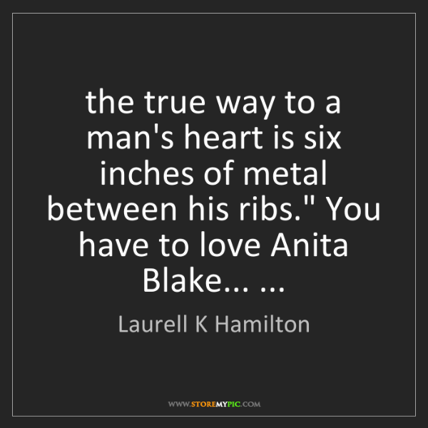 Laurell K Hamilton: the true way to a man's heart is six inches of metal...