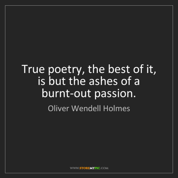 Oliver Wendell Holmes: True poetry, the best of it, is but the ashes of a burnt-out...