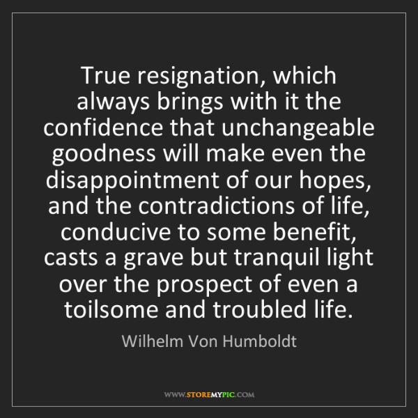 Wilhelm Von Humboldt: True resignation, which always brings with it the confidence...