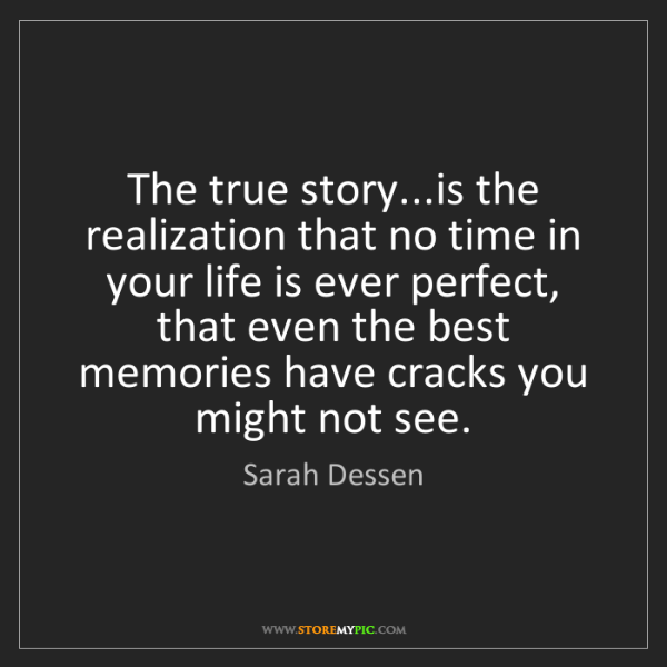 Sarah Dessen: The true story...is the realization that no time in your...