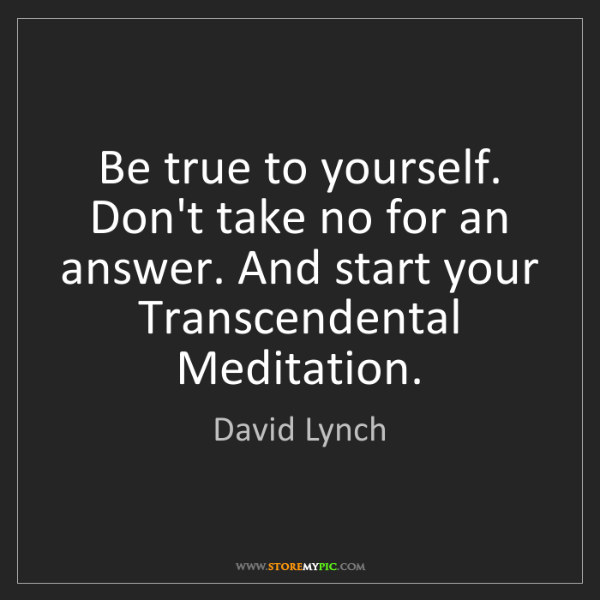 David Lynch: Be true to yourself. Don't take no for an answer. And...