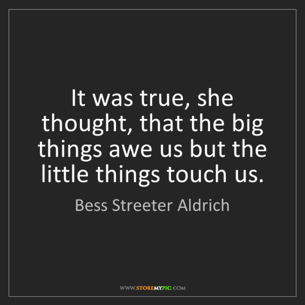 Bess Streeter Aldrich: It was true, she thought, that the big things awe us...