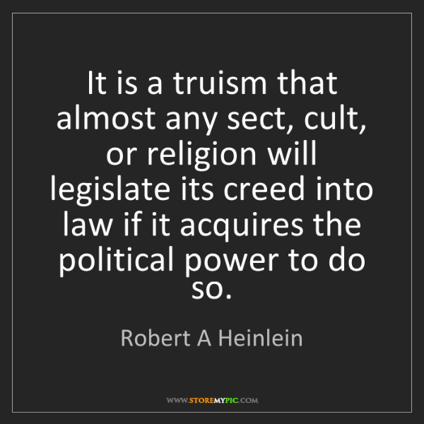 Robert A Heinlein: It is a truism that almost any sect, cult, or religion...