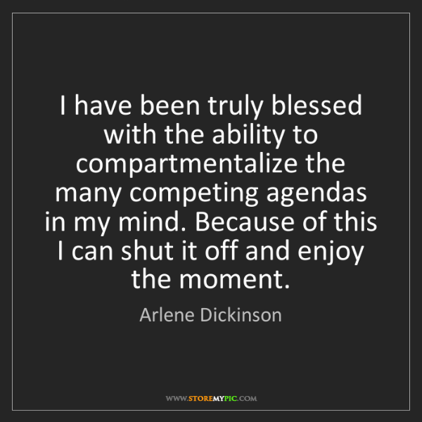 Arlene Dickinson: I have been truly blessed with the ability to compartmentalize...