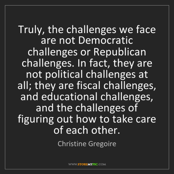 Christine Gregoire: Truly, the challenges we face are not Democratic challenges...