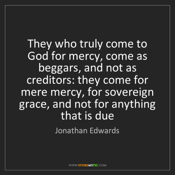 Jonathan Edwards: They who truly come to God for mercy, come as beggars,...