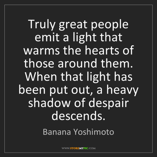 Banana Yoshimoto: Truly great people emit a light that warms the hearts...