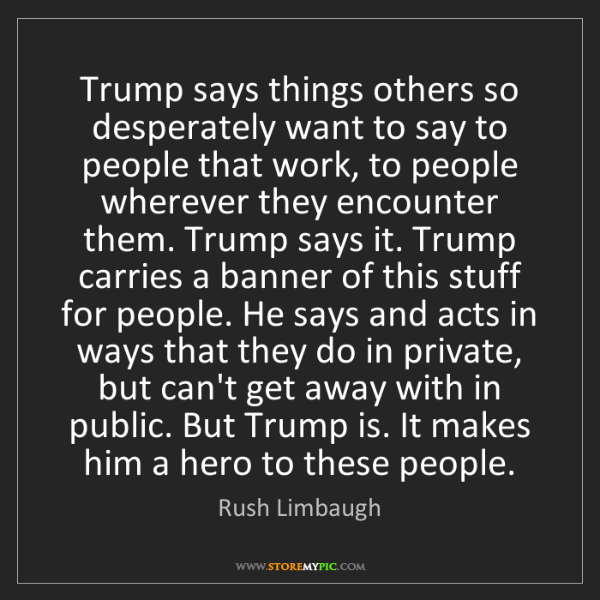Rush Limbaugh: Trump says things others so desperately want to say to...